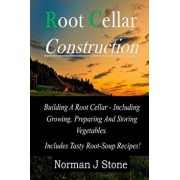 Root Cellar Construction: Building a Root Cellar - Including Growing Preparing and Storing Vegetables. Includes Tasty Root-Soup Recipes!, Paperback/Norman J. Stone