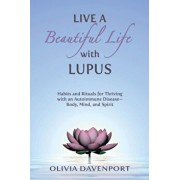 Live a Beautiful Life with Lupus: Habits and Rituals for Thriving with an Autoimmune Disease--Body, Mind, and Spirit, Paperback/Olivia Davenport
