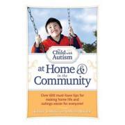 The Child with Autism at Home & in the Community: Over 600 Must-Have Tips for Making Home Life and Outings Easier for Everyone!, Paperback
