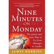 Nine Minutes on Monday: The Quick and Easy Way to Go from Manager to Leader, Hardcover/James Robbins