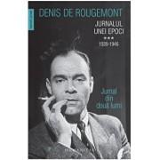 Jurnalul unei epoci. 1939-1946. Jurnal din doua lumi (Vol. III)/Denis de Rougemont