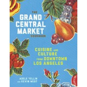 The Grand Central Market Cookbook: Cuisine and Culture from Downtown Los Angeles, Hardcover