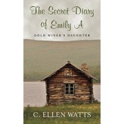 The Secret Diary of Emily A: Gold Miner's Daughter, Paperback/C. Ellen Watts