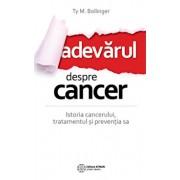 Adevarul despre cancer. Ce trebuie sa stii despre istoria cancerului, tratamentul si preventia sa/Ty M. Bollinger