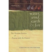 Water, Wind, Earth & Fire: The Christian Practice of Praying with the Elements, Paperback/Christine Valters Paintner
