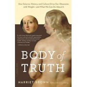Body of Truth: How Science, History, and Culture Drive Our Obsession with Weight--And What We Can Do about It, Paperback/Harriet Brown