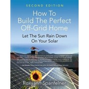 How to Build the Perfect Off-Grid Home: Let the Sun Rain Down on Your Solar, Paperback/Roxyann Spanfelner