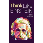 Think Like Einstein: Think Smarter, Creatively Solve Problems, and Sharpen Your Judgment. How to Develop a Logical Approach to Life and Ask, Hardcover/Peter Hollins