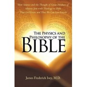 The Physics and Philosophy of the Bible: How Science and the Thought of Great Thinkers of History Join with Theology to Show That God Exists and That, Paperback/M. D. James Frederick Ivey