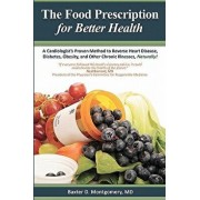 The Food Prescription for Better Health: A Cardiologists Proven Method to Reverse Heart Disease, Diabetes, Obesity, and Other Chronic Illnesses Natura, Paperback/Baxter D. Montgomery MD
