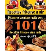Recettes friteuse air: Dcouvrez la cuisine rapide avec 101 recettes friteuse sans huile; Recettes faciles et dlicieuses pour des repas rapi, Paperback/Anna Gaines