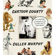 Cartoon County: My Father and His Friends in the Golden Age of Make-Believe, Hardcover/Cullen Murphy