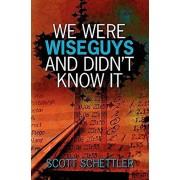 We Were Wise Guys and Didn't Know It, Paperback/Scott Schettler