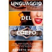 Linguaggio del corpo: Come analizzare le persone, leggere la loro mente e capire chi ti sta manipolando, Paperback/Roberto Morelli