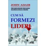 Cum sa formezi lideri. Cele sapte-principii cheie pentru dezvoltarea eficace a liderilor/John Adair