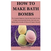 How To Make Bath Bombs: The Complete Beginners Step-By-Step Guide On How To Make Homemade Bath Bombs, Bath Salts And Bubble Baths (Includes Al, Paperback/Elizabeth Crumpler