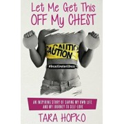 Let Me Get This Off My Chest: An Inspiring Story of Saving My Own Life and My Journey to Self Love, Paperback/Tara Hopko