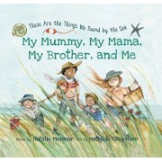 My Mummy, My Mama, My Brother, and Me. These Are the Things We Found By the Sea, Hardback/***