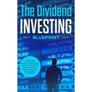 The Dividend Investing Blueprint: The Only Guide You'll Ever Need to Dominate The Stock Market, Build Passive Income, and Cashflow Your Way to Financi, Paperback/Dale Walton