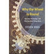 Why the Wheel Is Round: Muscles, Technology, and How We Make Things Move, Hardcover