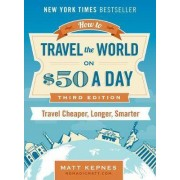 How to Travel the World on $50 a Day - Third Edition by Matt Kepnes