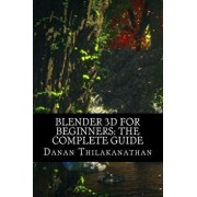 Blender 3D for Beginners: The Complete Guide: The Complete Beginner's Guide to Getting Started with Navigating, Modeling, Animating, Texturing,, Paperback/MR Danan Thilakanathan