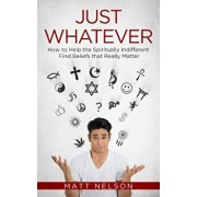 Just Whatever: How to Help the Spiritually Indifferent Find Beliefs That Really Matter, Paperback/Matt Nelson