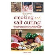 The Joy of Smoking and Salt Curing: The Complete Guide to Smoking and Curing Meat, Fish, Game, and More, Paperback/Monte Burch