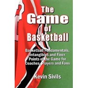 The Game of Basketball: Basketball Fundamentals, Intangibles and Finer Points of the Game for Coaches, Players and Fans, Paperback/Kevin Sivils