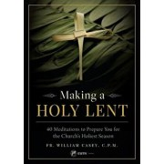 Making a Holy Lent: 40 Meditations to Prepare You for the Church's Holiest Season, Paperback/Fr Bill Casey