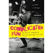 Complicated Fun: The Birth of Minneapolis Punk and Indie Rock, 1974-1984 --- An Oral History, Paperback