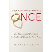 I Only Want to Get Married Once: The 10 Essential Questions for Getting It Right the First Time, Hardcover/Chana Levitan