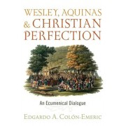 Wesley, Aquinas, and Christian Perfection - An Ecumenical Dialogue (ColA(3)n-Emeric Edgardo A.)(Paperback / softback) (9781481309455)