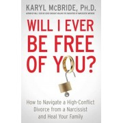 Will I Ever Be Free of You': How to Navigate a High-Conflict Divorce from a Narcissist and Heal Your Family, Paperback