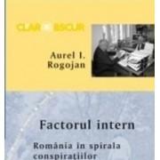 Factorul intern. Romania in spirala conspiratiilor - Aurel I. Rogojan