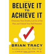Believe It to Achieve It: Overcome Your Doubts, Let Go of the Past, and Unlock Your Full Potential, Hardcover