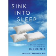 Sink Into Sleep: A Step-By-Step Workbook for Reversing Insomnia, Paperback