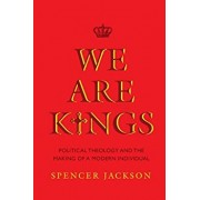 We Are Kings. Political Theology and the Making of a Modern Individual, Paperback/Spencer Jackson