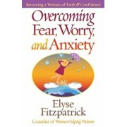 Overcoming Fear, Worry, and Anxiety: Becoming a Woman of Faith and Confidence, Paperback/Elyse Fitzpatrick