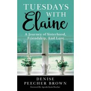 Tuesdays with Elaine: A Journey of Sisterhood, Friendship, And Love, Paperback/Denise Peecher Brown