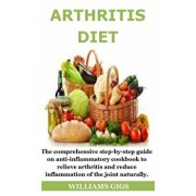 Arthritis Diet: The comprehensive step-by-step guide on anti-inflammatory cookbook to relieve arthritis and reduce inflammation of the, Paperback/Williams Gigs