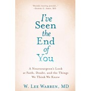 I've Seen the End of You: A Neurosurgeon's Look at Faith, Doubt, and the Things We Think We Know, Hardcover/W. Lee Warren