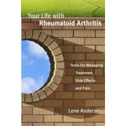 Your Life with Rheumatoid Arthritis: Tools for Managing Treatment, Side Effects and Pain, Paperback