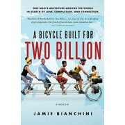 A Bicycle Built for Two Billion: One Man's Adventure Around the World in Search of Love, Compassion, and Connection, Paperback/Jamie Bianchini