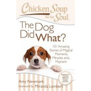 Chicken Soup for the Soul: The Dog Did What': 101 Amazing Stories of Magical Moments, Miracles And... Mayhem, Paperback/Amy Newmark