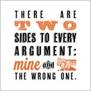 There are two sides to every argument mine and the wrong one.