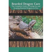 Bearded Dragon Care: The Complete Guide to Caring for and Keeping Bearded Dragons as Pets, Paperback/Tabitha Jones