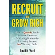 Recruit and Grow Rich: How to Quickly Build a Successful Network Marketing Business by Recruiting Smarter, Not Working Harder, Paperback/David M. Ward