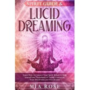 Spirit Guide & Lucid Dreaming: Learn How to Connect Your Spirit Helper to Help yourself and Techniques of Taking Control on Your Dream and Live your, Paperback/Mia Rose