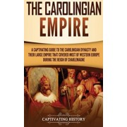 The Carolingian Empire: A Captivating Guide to the Carolingian Dynasty and Their Large Empire That Covered Most of Western Europe During the R, Hardcover/Captivating History